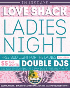 flyer for love shack ladies night every thursday at dublin deck. $10 cover starting at 7pm and double djs starting at 9pm