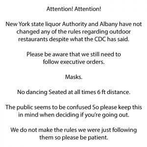 Attention, the NYS Liquor Authority and Albany have not made any announcements about NY outdoor dining not needing masks. Until furhern otice, you must wear your mask, maintain social distance, and stay seated!